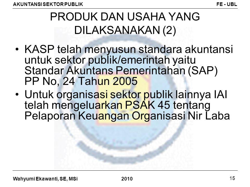 Wahyumi Ekawanti, SE, MSi AKUNTANSI SEKTOR PUBLIKFE - UBL 2010 15 PRODUK DAN USAHA YANG DILAKSANAKAN (2) KASP telah menyusun standara akuntansi untuk