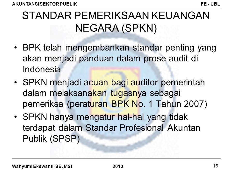Wahyumi Ekawanti, SE, MSi AKUNTANSI SEKTOR PUBLIKFE - UBL 2010 16 STANDAR PEMERIKSAAN KEUANGAN NEGARA (SPKN) BPK telah mengembankan standar penting ya
