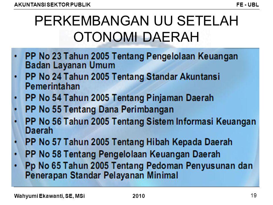 Wahyumi Ekawanti, SE, MSi AKUNTANSI SEKTOR PUBLIKFE - UBL 2010 19 PERKEMBANGAN UU SETELAH OTONOMI DAERAH