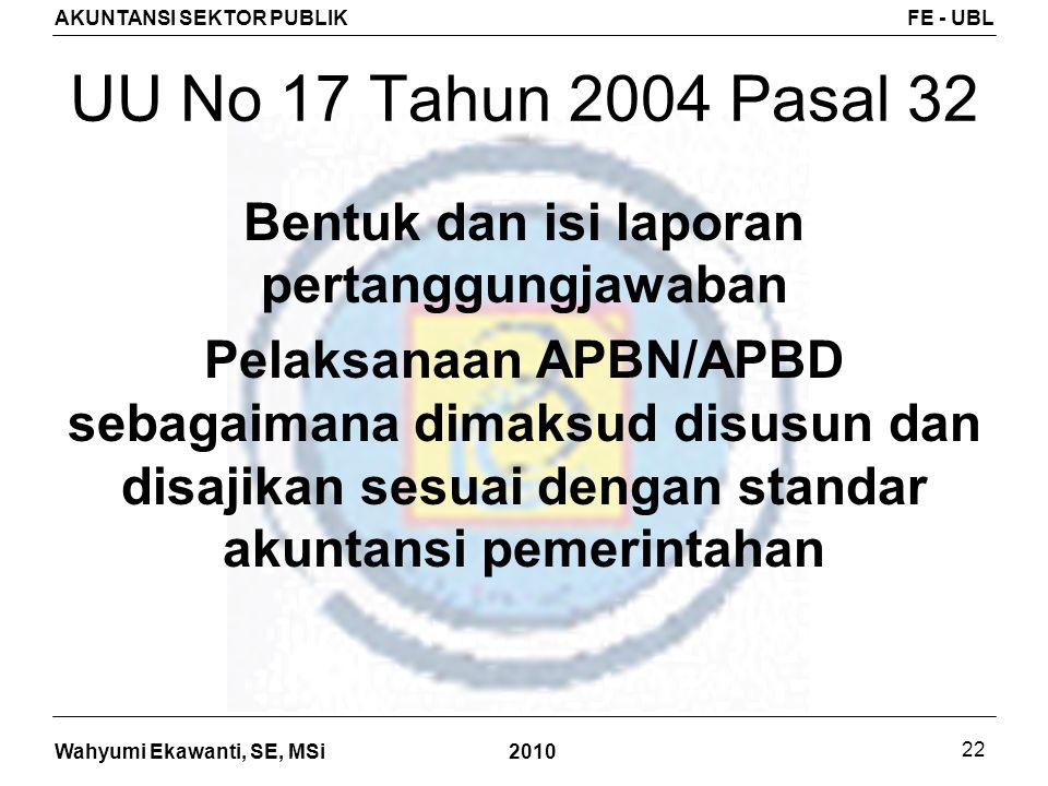Wahyumi Ekawanti, SE, MSi AKUNTANSI SEKTOR PUBLIKFE - UBL 2010 22 UU No 17 Tahun 2004 Pasal 32 Bentuk dan isi laporan pertanggungjawaban Pelaksanaan A
