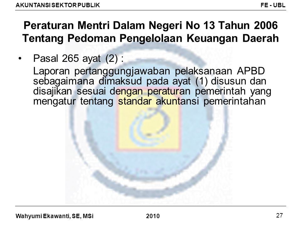 Wahyumi Ekawanti, SE, MSi AKUNTANSI SEKTOR PUBLIKFE - UBL 2010 27 Peraturan Mentri Dalam Negeri No 13 Tahun 2006 Tentang Pedoman Pengelolaan Keuangan