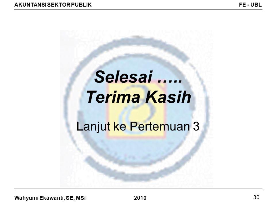 Wahyumi Ekawanti, SE, MSi AKUNTANSI SEKTOR PUBLIKFE - UBL 2010 30 Selesai ….. Terima Kasih Lanjut ke Pertemuan 3