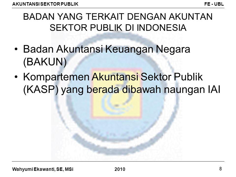 Wahyumi Ekawanti, SE, MSi AKUNTANSI SEKTOR PUBLIKFE - UBL 2010 8 BADAN YANG TERKAIT DENGAN AKUNTAN SEKTOR PUBLIK DI INDONESIA Badan Akuntansi Keuangan