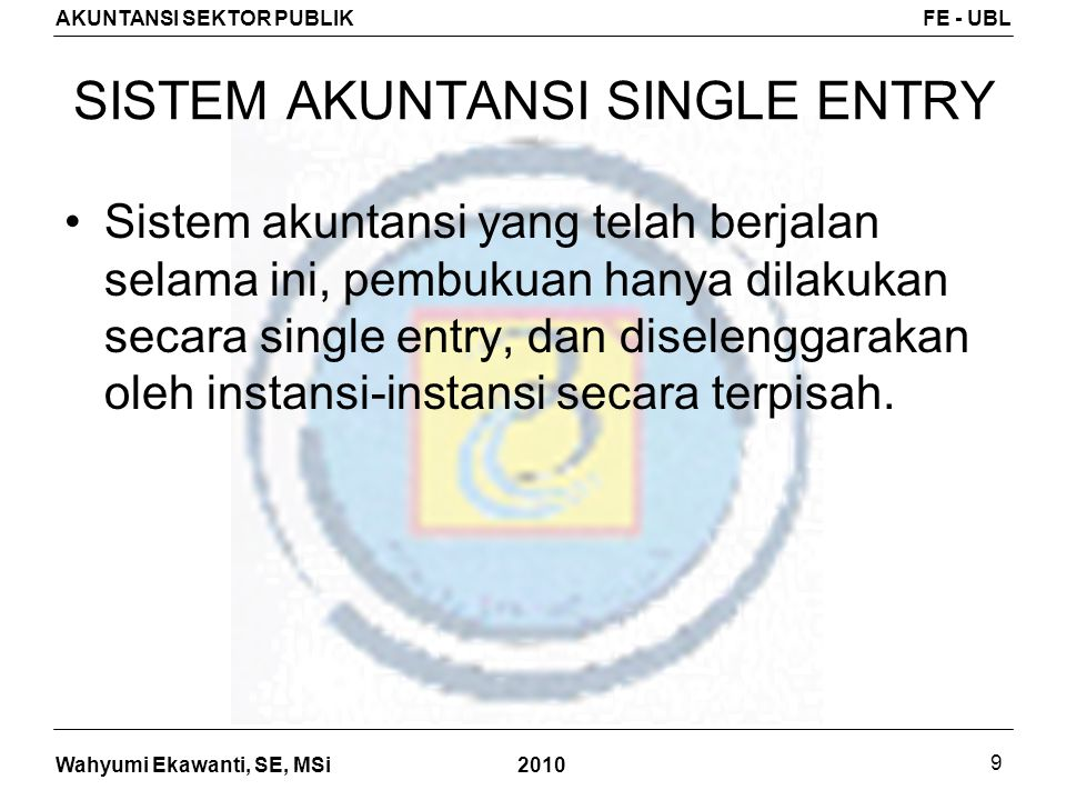 Wahyumi Ekawanti, SE, MSi AKUNTANSI SEKTOR PUBLIKFE - UBL 2010 9 SISTEM AKUNTANSI SINGLE ENTRY Sistem akuntansi yang telah berjalan selama ini, pembuk