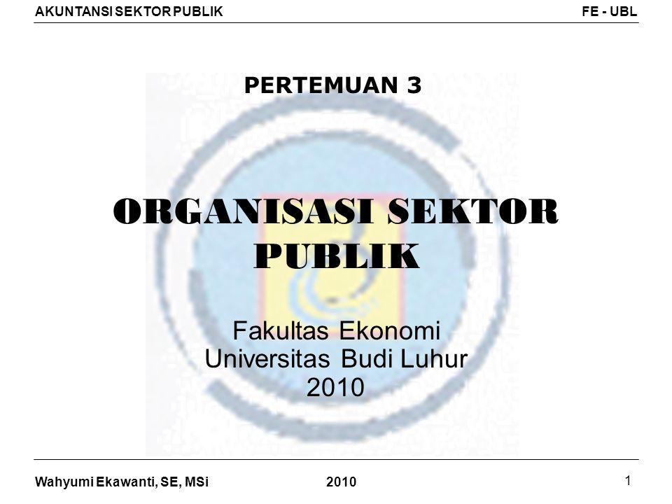 Wahyumi Ekawanti, SE, MSi AKUNTANSI SEKTOR PUBLIKFE - UBL 2010 2 Organisasi Sektor Publik Organisasi berbentuk pemerintah : Organisasi lainnya yang tidak berbentuk pemerintah