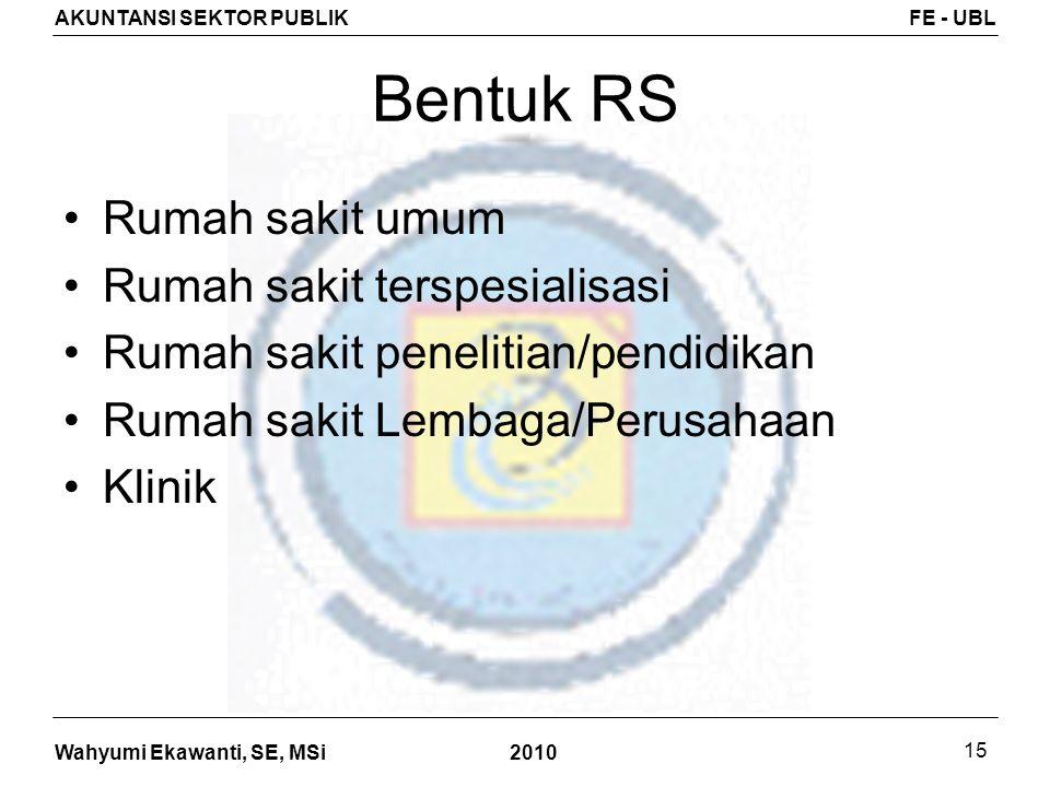 Wahyumi Ekawanti, SE, MSi AKUNTANSI SEKTOR PUBLIKFE - UBL 2010 15 Bentuk RS Rumah sakit umum Rumah sakit terspesialisasi Rumah sakit penelitian/pendid