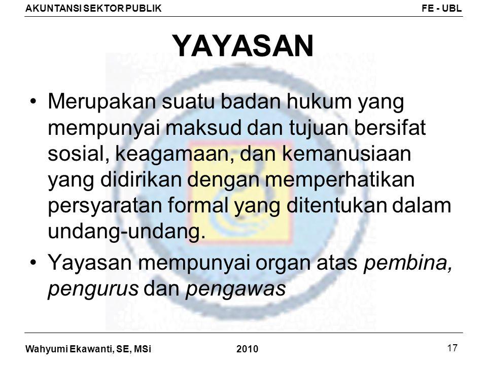 Wahyumi Ekawanti, SE, MSi AKUNTANSI SEKTOR PUBLIKFE - UBL 2010 17 YAYASAN Merupakan suatu badan hukum yang mempunyai maksud dan tujuan bersifat sosial