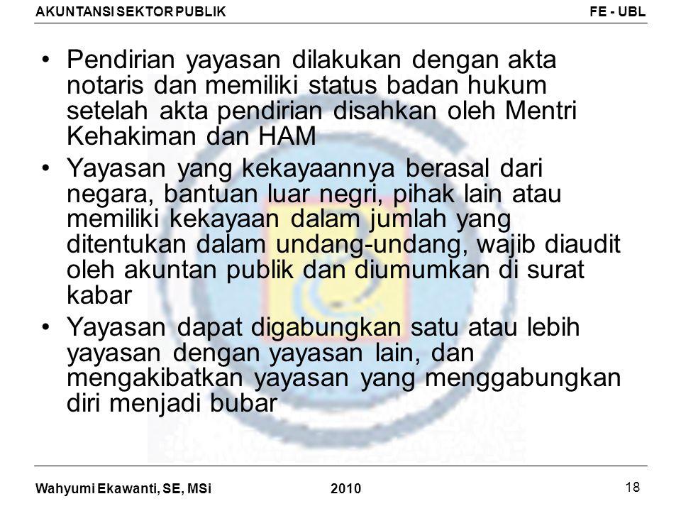 Wahyumi Ekawanti, SE, MSi AKUNTANSI SEKTOR PUBLIKFE - UBL 2010 18 Pendirian yayasan dilakukan dengan akta notaris dan memiliki status badan hukum sete