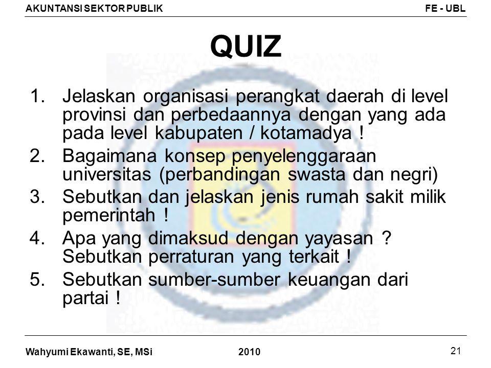 Wahyumi Ekawanti, SE, MSi AKUNTANSI SEKTOR PUBLIKFE - UBL 2010 21 QUIZ 1.Jelaskan organisasi perangkat daerah di level provinsi dan perbedaannya denga