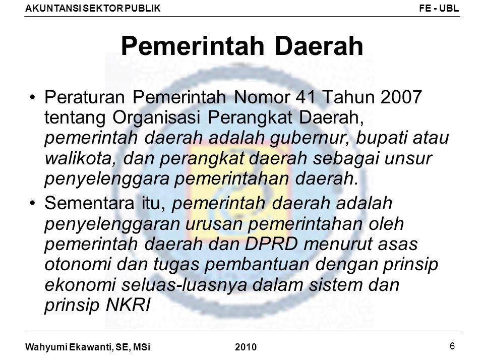Wahyumi Ekawanti, SE, MSi AKUNTANSI SEKTOR PUBLIKFE - UBL 2010 6 Pemerintah Daerah Peraturan Pemerintah Nomor 41 Tahun 2007 tentang Organisasi Perangk
