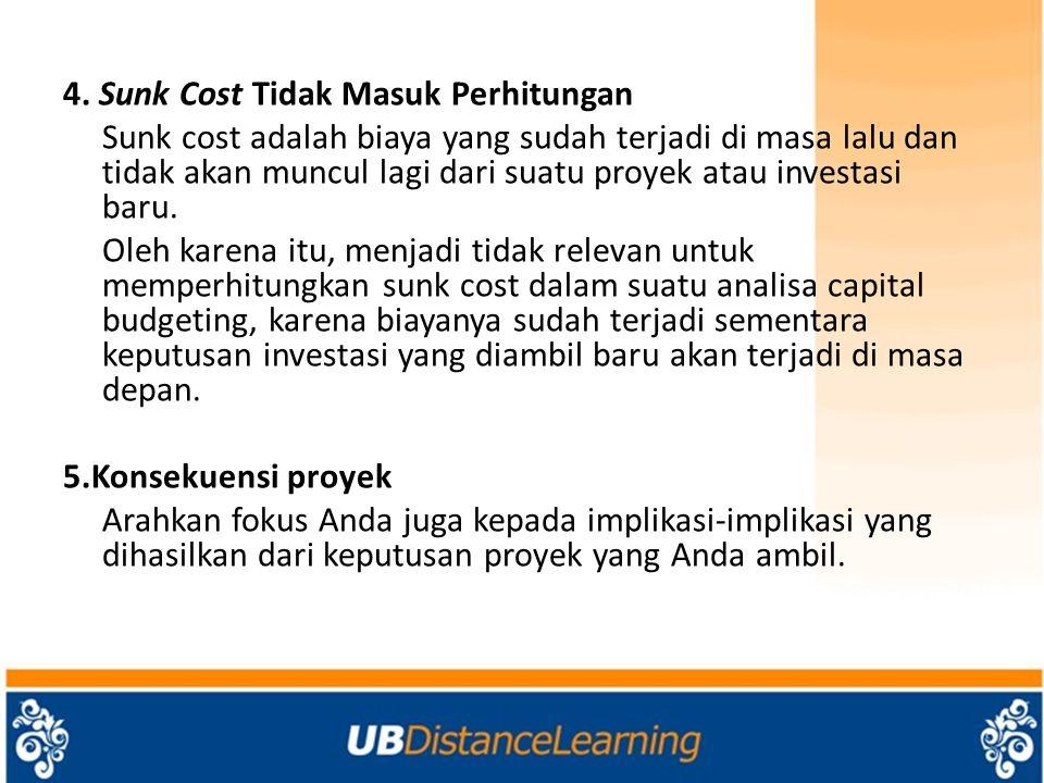 4. Sunk Cost Tidak Masuk Perhitungan Sunk cost adalah biaya yang sudah terjadi di masa lalu dan tidak akan muncul lagi dari suatu proyek atau investas