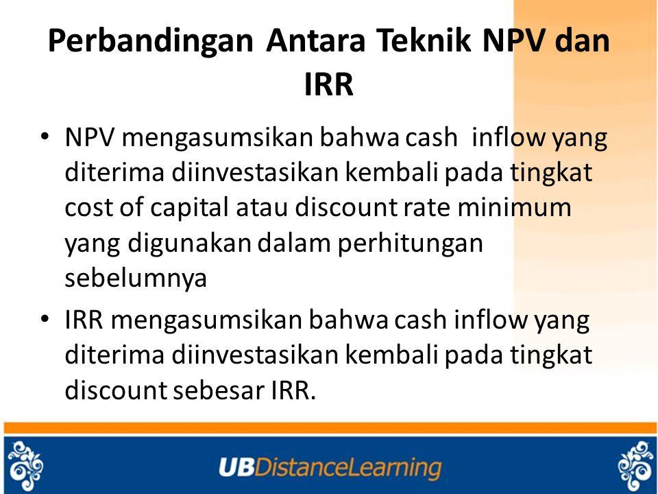 Perbandingan Antara Teknik NPV dan IRR NPV mengasumsikan bahwa cash inflow yang diterima diinvestasikan kembali pada tingkat cost of capital atau discount rate minimum yang digunakan dalam perhitungan sebelumnya IRR mengasumsikan bahwa cash inflow yang diterima diinvestasikan kembali pada tingkat discount sebesar IRR.