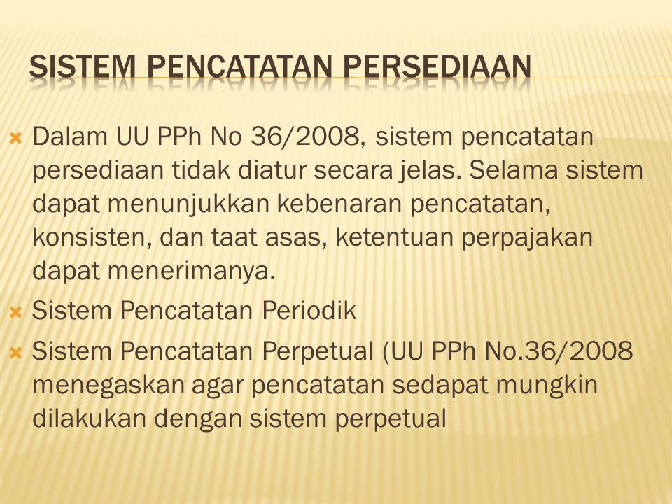  Dalam UU PPh No 36/2008, sistem pencatatan persediaan tidak diatur secara jelas. Selama sistem dapat menunjukkan kebenaran pencatatan, konsisten, da