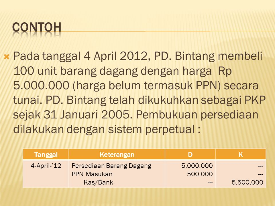  Pada tanggal 4 April 2012, PD. Bintang membeli 100 unit barang dagang dengan harga Rp 5.000.000 (harga belum termasuk PPN) secara tunai. PD. Bintang