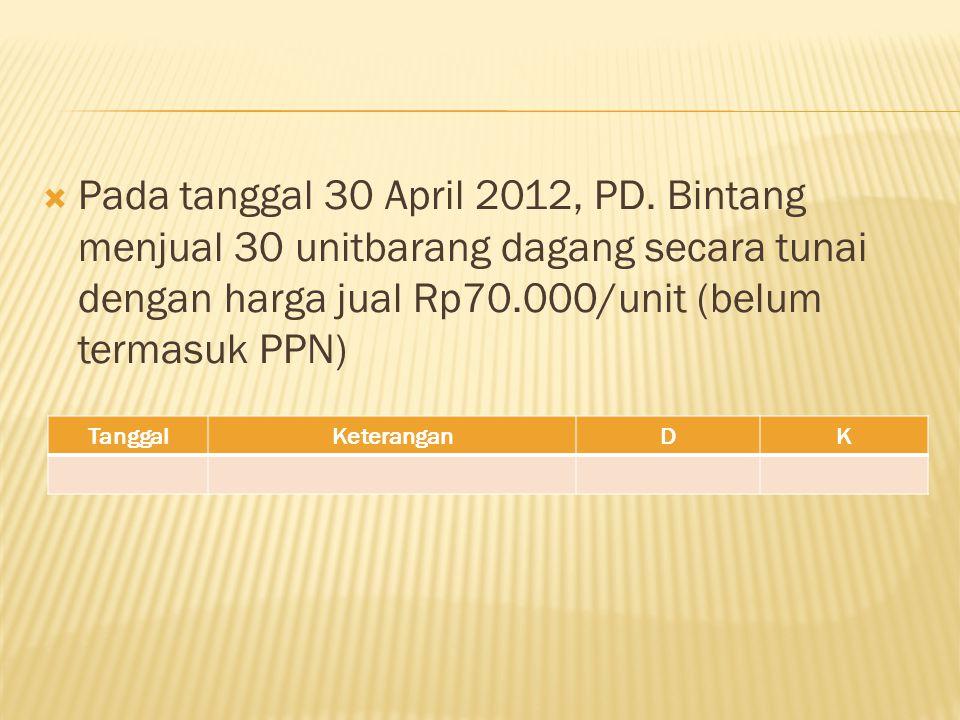  Pada tanggal 30 April 2012, PD. Bintang menjual 30 unitbarang dagang secara tunai dengan harga jual Rp70.000/unit (belum termasuk PPN) TanggalKetera