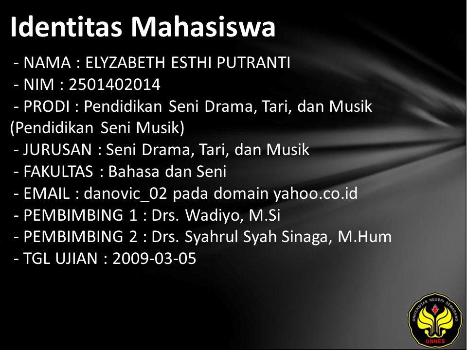 Identitas Mahasiswa - NAMA : ELYZABETH ESTHI PUTRANTI - NIM : 2501402014 - PRODI : Pendidikan Seni Drama, Tari, dan Musik (Pendidikan Seni Musik) - JURUSAN : Seni Drama, Tari, dan Musik - FAKULTAS : Bahasa dan Seni - EMAIL : danovic_02 pada domain yahoo.co.id - PEMBIMBING 1 : Drs.