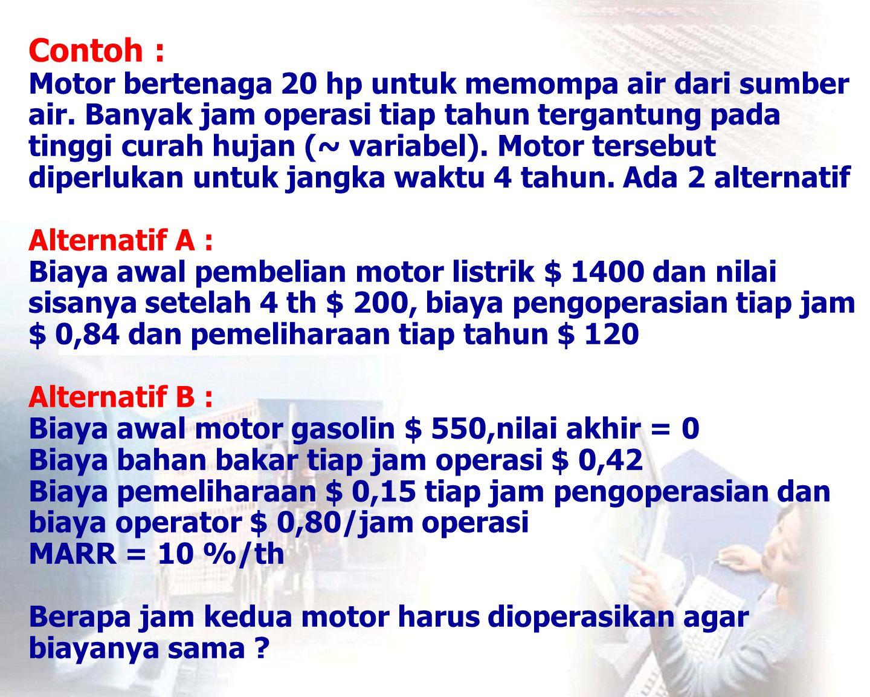 Jawab: TC A = total EUAC A CR A = ($ 1400 - $ 200) (A/P; 10%; 4) + $ 200 (10%) = $ 1200 (0,3155) + $ 200 (0,1) = $ 399 M= Annual maintenance cost = $ 120 C= Current cost per hour operation = $ 0,84 t= number of hours of operation per year  TC A = CR A + M + C t TC B = total EUAC B CR B = $ 550 (A/P; 10%; 4) = $ 550 (0,3155) = $ 174 H= Hourly cost of fuel; operator; maintenance = $ 0,42 + $ 0,80 + $ 0,15 = $ 1,37 t= number of hours of operation per year  TC B = CR B + H t