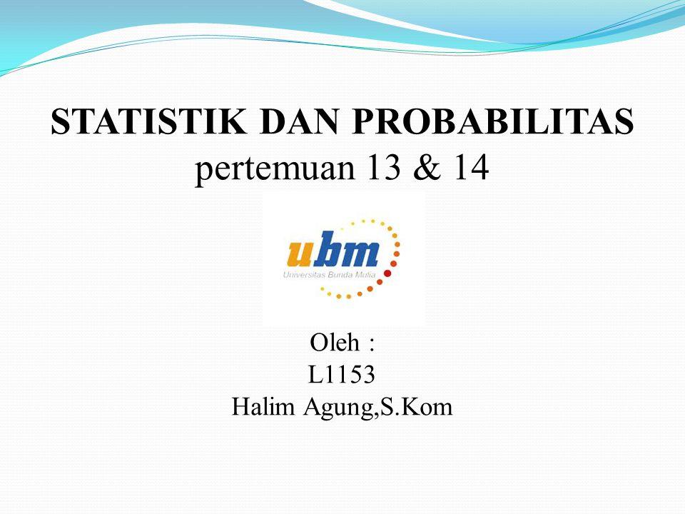 STATISTIK DAN PROBABILITAS pertemuan 13 & 14 Oleh : L1153 Halim Agung,S.Kom