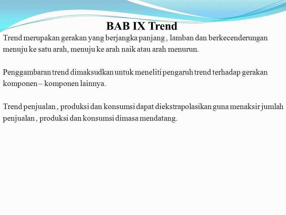 BAB IX Trend Trend merupakan gerakan yang berjangka panjang, lamban dan berkecenderungan menuju ke satu arah, menuju ke arah naik atau arah menurun. P