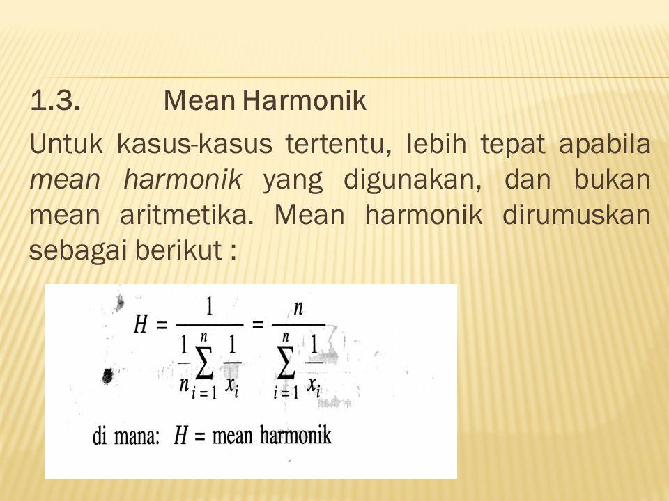 1.3.Mean Harmonik Untuk kasus-kasus tertentu, lebih tepat apabila mean harmonik yang digunakan, dan bukan mean aritmetika. Mean harmonik dirumuskan se