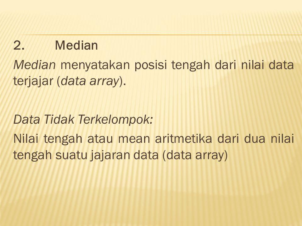 2. Median Median menyatakan posisi tengah dari nilai data terjajar (data array). Data Tidak Terkelompok: Nilai tengah atau mean aritmetika dari dua ni