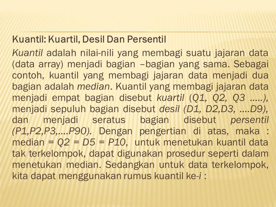 Kuantil: Kuartil, Desil Dan Persentil Kuantil adalah nilai-nili yang membagi suatu jajaran data (data array) menjadi bagian –bagian yang sama.
