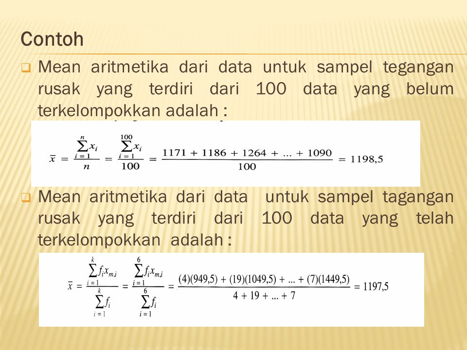 Contoh  Mean aritmetika dari data untuk sampel tegangan rusak yang terdiri dari 100 data yang belum terkelompokkan adalah :  Mean aritmetika dari data untuk sampel tagangan rusak yang terdiri dari 100 data yang telah terkelompokkan adalah :