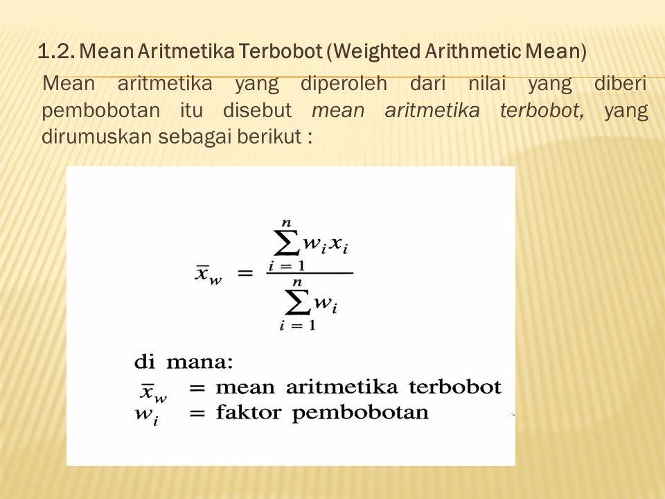 1.2. Mean Aritmetika Terbobot (Weighted Arithmetic Mean) Mean aritmetika yang diperoleh dari nilai yang diberi pembobotan itu disebut mean aritmetika