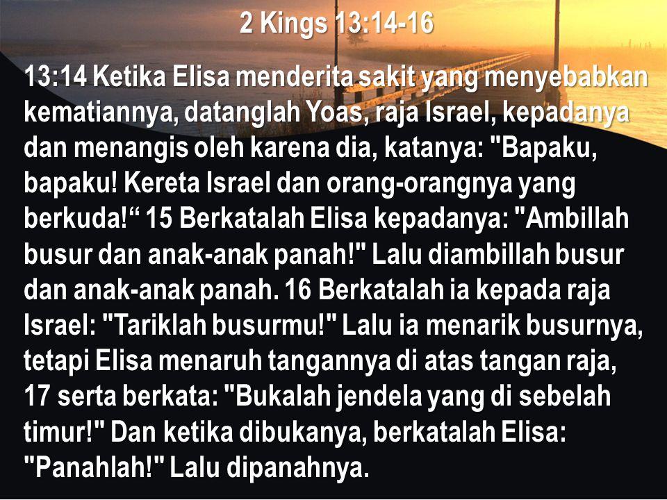 2 Kings 13:14-16 13:14 Ketika Elisa menderita sakit yang menyebabkan kematiannya, datanglah Yoas, raja Israel, kepadanya dan menangis oleh karena dia,