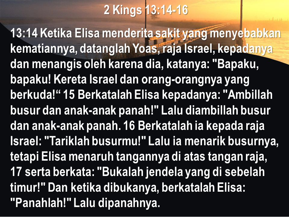 2 Kings 13:14-16 13:14 Ketika Elisa menderita sakit yang menyebabkan kematiannya, datanglah Yoas, raja Israel, kepadanya dan menangis oleh karena dia, katanya: Bapaku, bapaku.