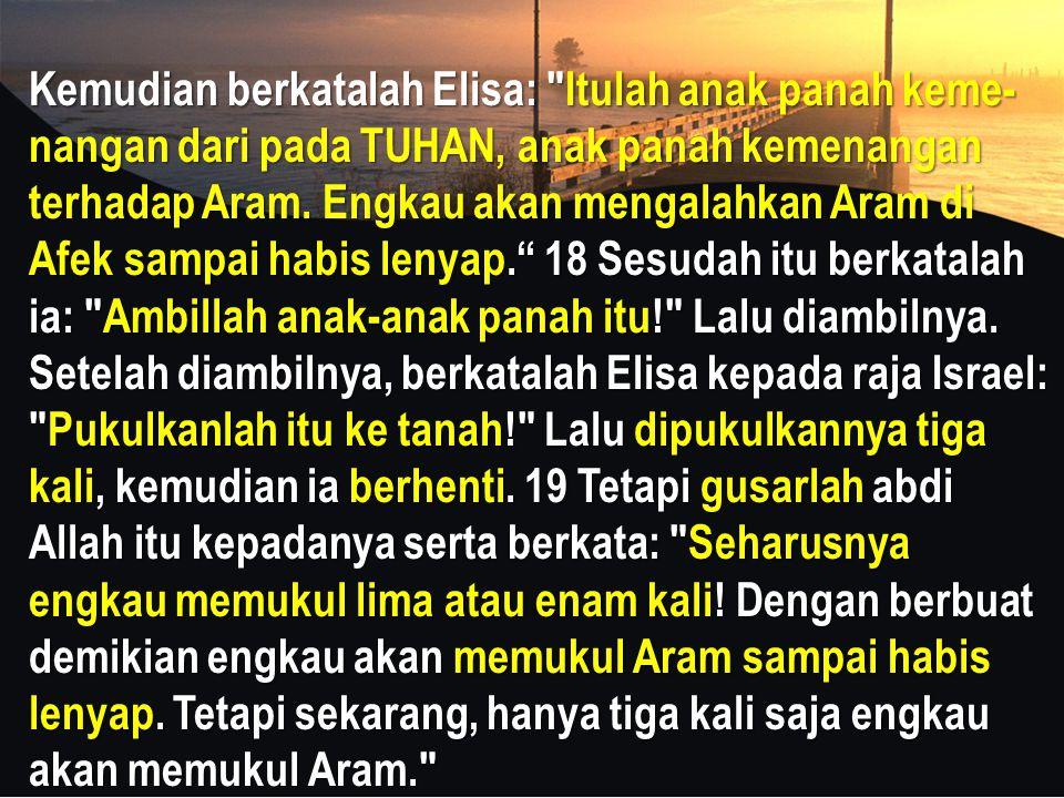 Kemudian berkatalah Elisa: Itulah anak panah keme- nangan dari pada TUHAN, anak panah kemenangan terhadap Aram.