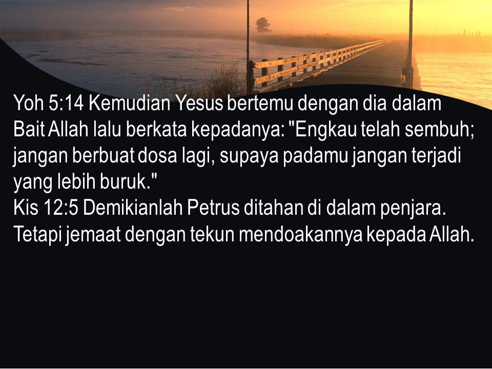 Yoh 5:14 Kemudian Yesus bertemu dengan dia dalam Bait Allah lalu berkata kepadanya: Engkau telah sembuh; jangan berbuat dosa lagi, supaya padamu jangan terjadi yang lebih buruk. Kis 12:5 Demikianlah Petrus ditahan di dalam penjara.