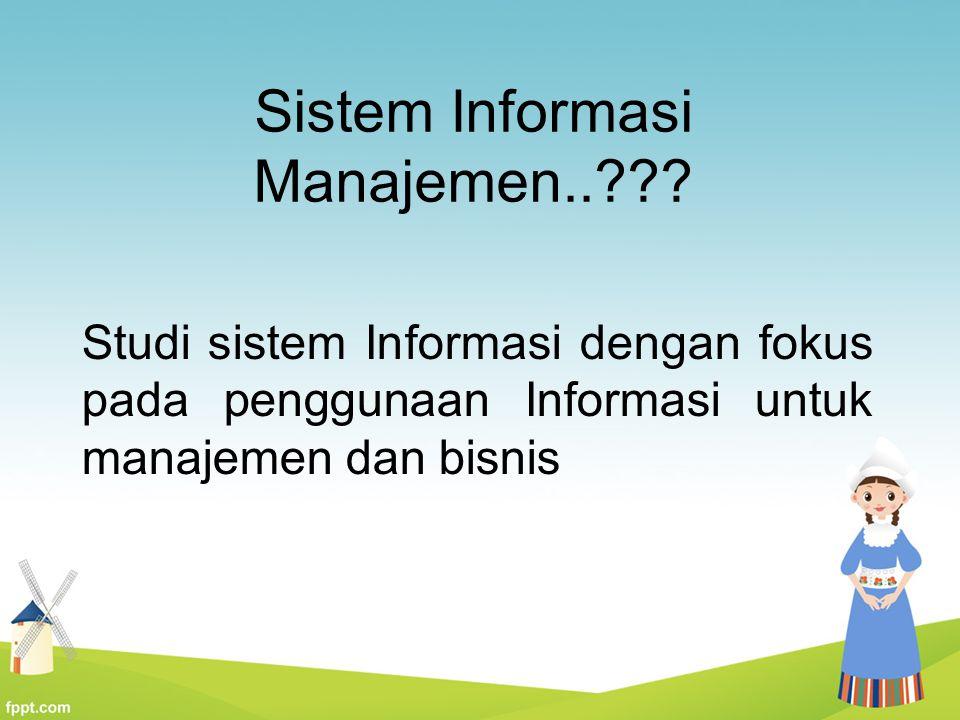 Sistem Informasi Manajemen..??? Studi sistem Informasi dengan fokus pada penggunaan Informasi untuk manajemen dan bisnis
