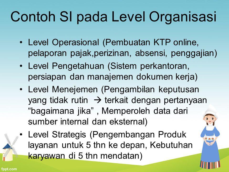 Contoh SI pada Level Organisasi Level Operasional (Pembuatan KTP online, pelaporan pajak,perizinan, absensi, penggajian) Level Pengetahuan (Sistem per
