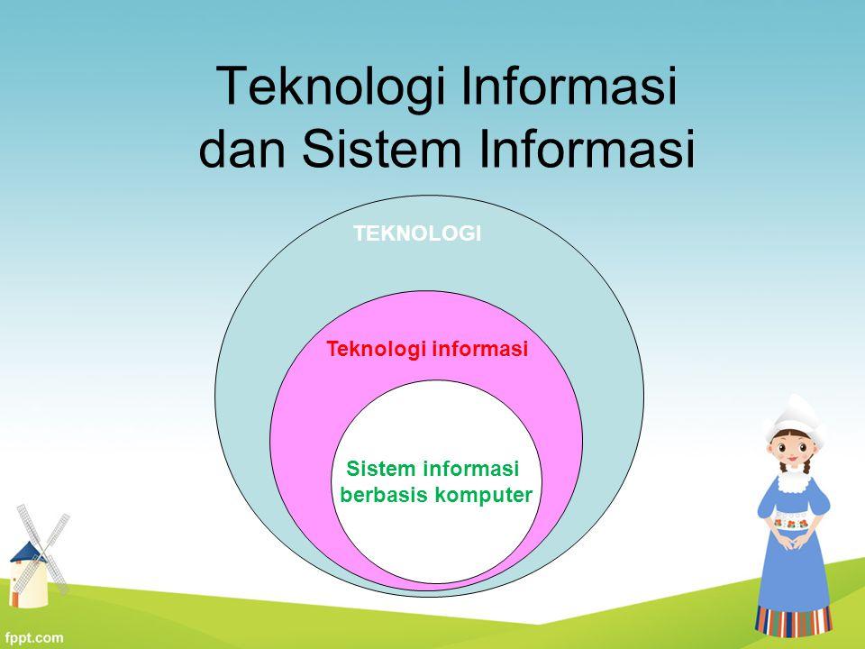 Teknologi Informasi dan Sistem Informasi Teknologi informasi:mengacu kepada teknologi mesin yang dikontrol oleh atau menggunakan informasi  teknologi untuk menyampaikan informasi Sistem informasi: kombinasi dari perangkat keras, perangkat lunak, jaringan telekomunikasi, yang dibangun oleh manusia dan digunakan untuk mengumpulkan, membuat, dan mendistribusikan data dan informasi untuk mendukung kegiatan operasional dan pengambilan keputusan