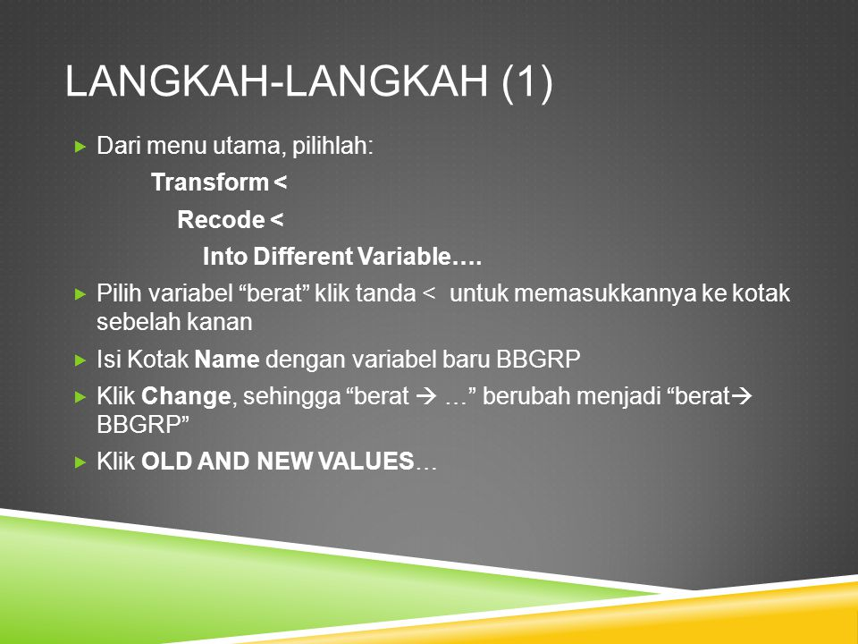 "LANGKAH-LANGKAH (1)  Dari menu utama, pilihlah: Transform < Recode < Into Different Variable….  Pilih variabel ""berat"" klik tanda < untuk memasukkan"