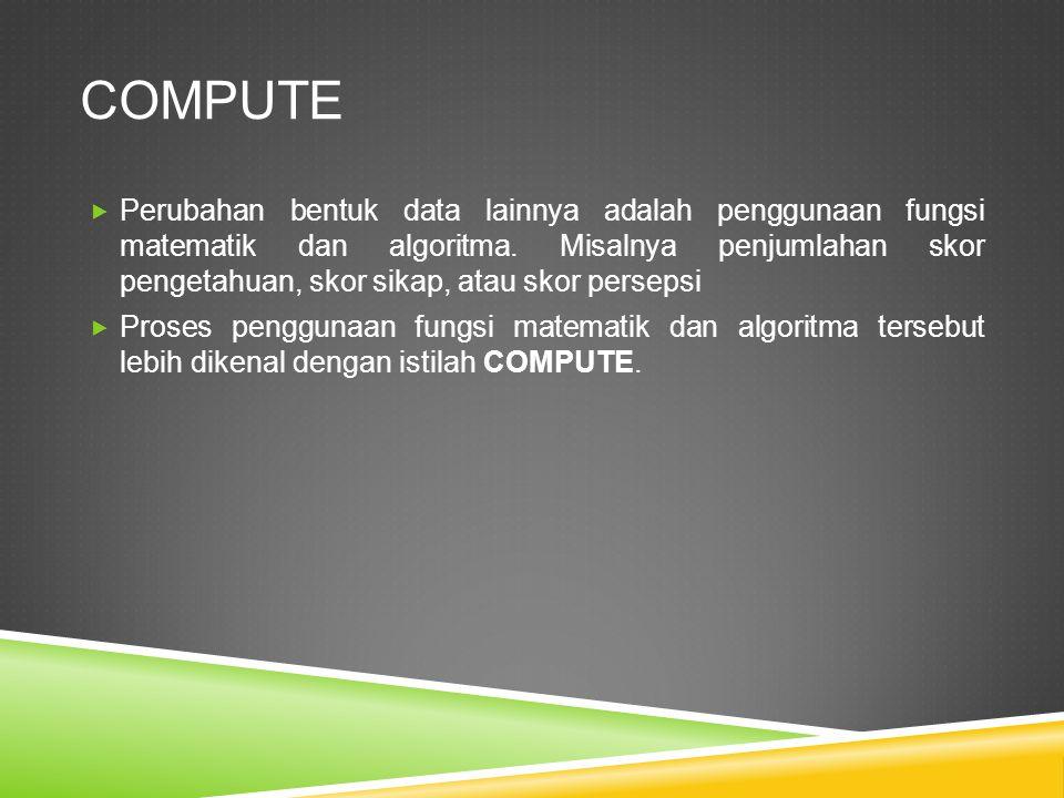 COMPUTE  Perubahan bentuk data lainnya adalah penggunaan fungsi matematik dan algoritma.