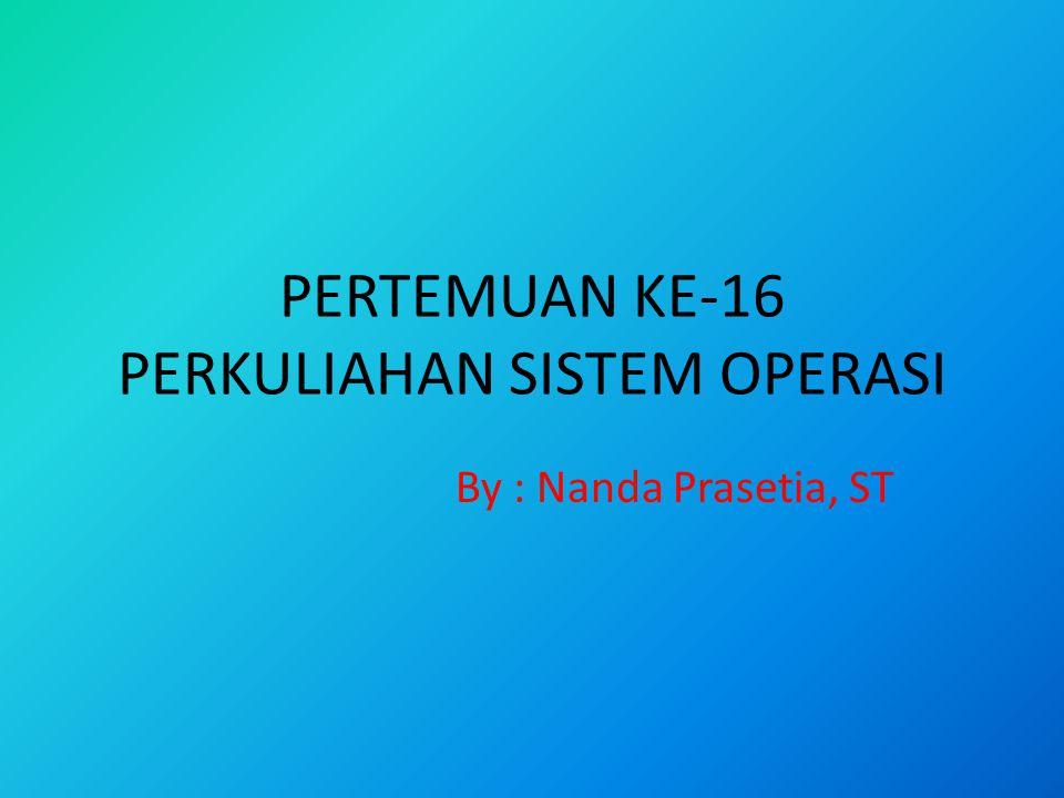 PERTEMUAN KE-16 PERKULIAHAN SISTEM OPERASI By : Nanda Prasetia, ST