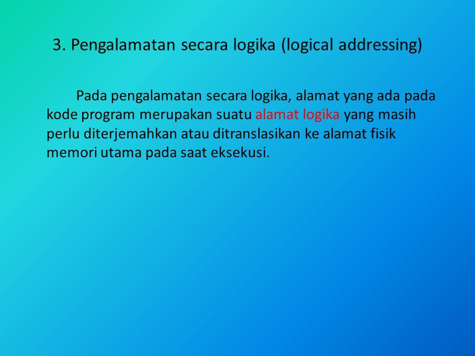 3. Pengalamatan secara logika (logical addressing) Pada pengalamatan secara logika, alamat yang ada pada kode program merupakan suatu alamat logika ya