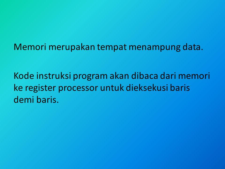 Memori merupakan tempat menampung data. Kode instruksi program akan dibaca dari memori ke register processor untuk dieksekusi baris demi baris.