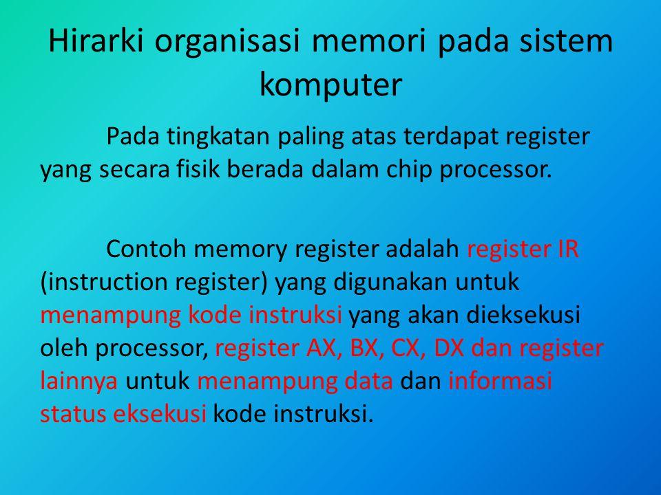 Hirarki organisasi memori pada sistem komputer Pada tingkatan paling atas terdapat register yang secara fisik berada dalam chip processor. Contoh memo
