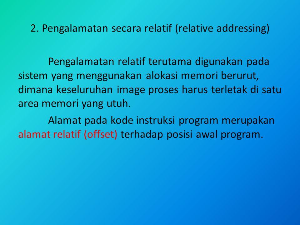 2. Pengalamatan secara relatif (relative addressing) Pengalamatan relatif terutama digunakan pada sistem yang menggunakan alokasi memori berurut, dima