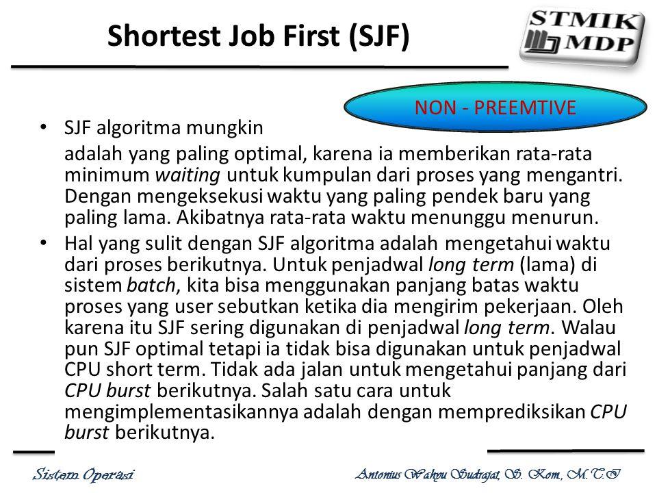 Sistem Operasi Antonius Wahyu Sudrajat, S. Kom., M.T.I SJF algoritma mungkin adalah yang paling optimal, karena ia memberikan rata-rata minimum waitin
