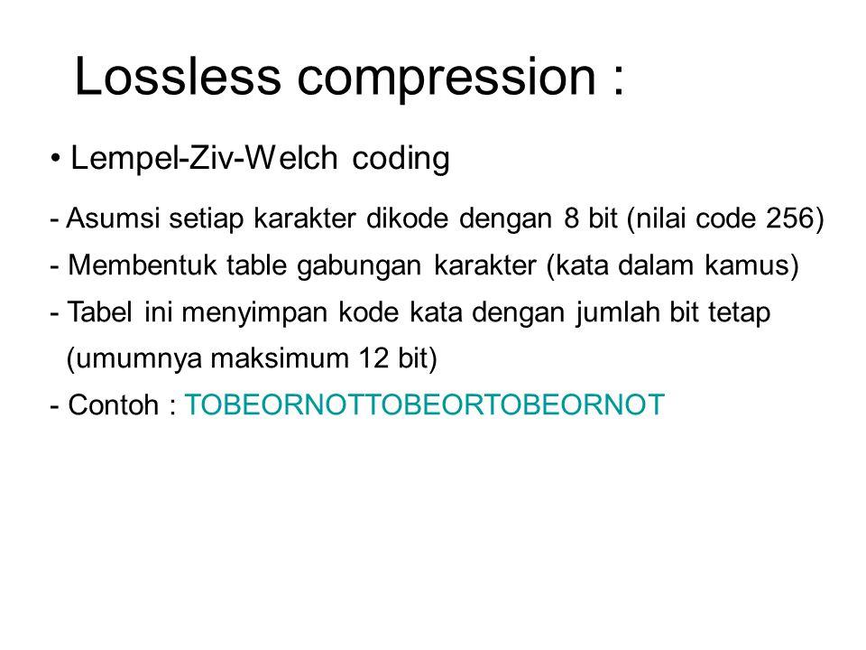 Lossless compression : Lempel-Ziv-Welch coding - Asumsi setiap karakter dikode dengan 8 bit (nilai code 256) - Membentuk table gabungan karakter (kata