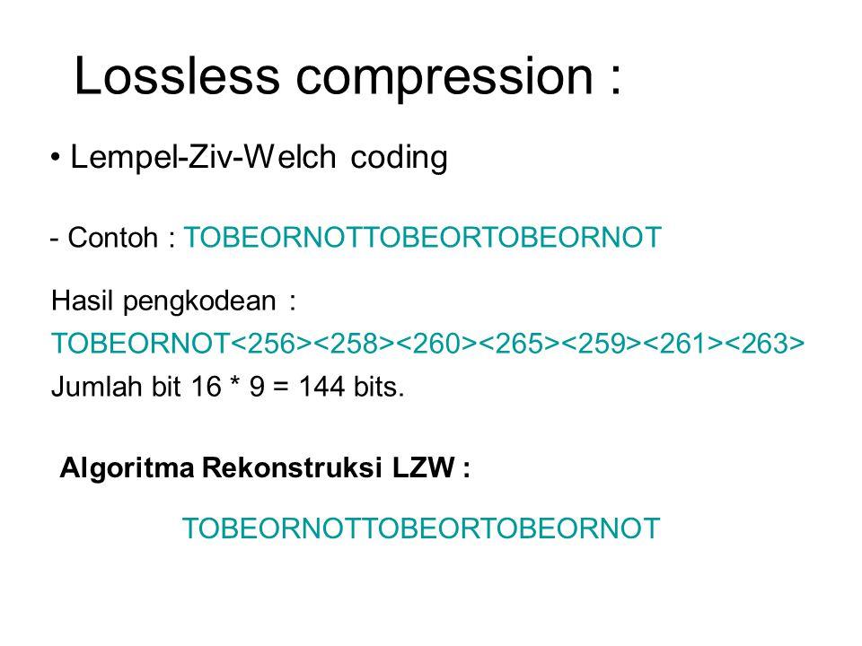 Lossless compression : Lempel-Ziv-Welch coding - Contoh : TOBEORNOTTOBEORTOBEORNOT Hasil pengkodean : TOBEORNOT Jumlah bit 16 * 9 = 144 bits. Algoritm