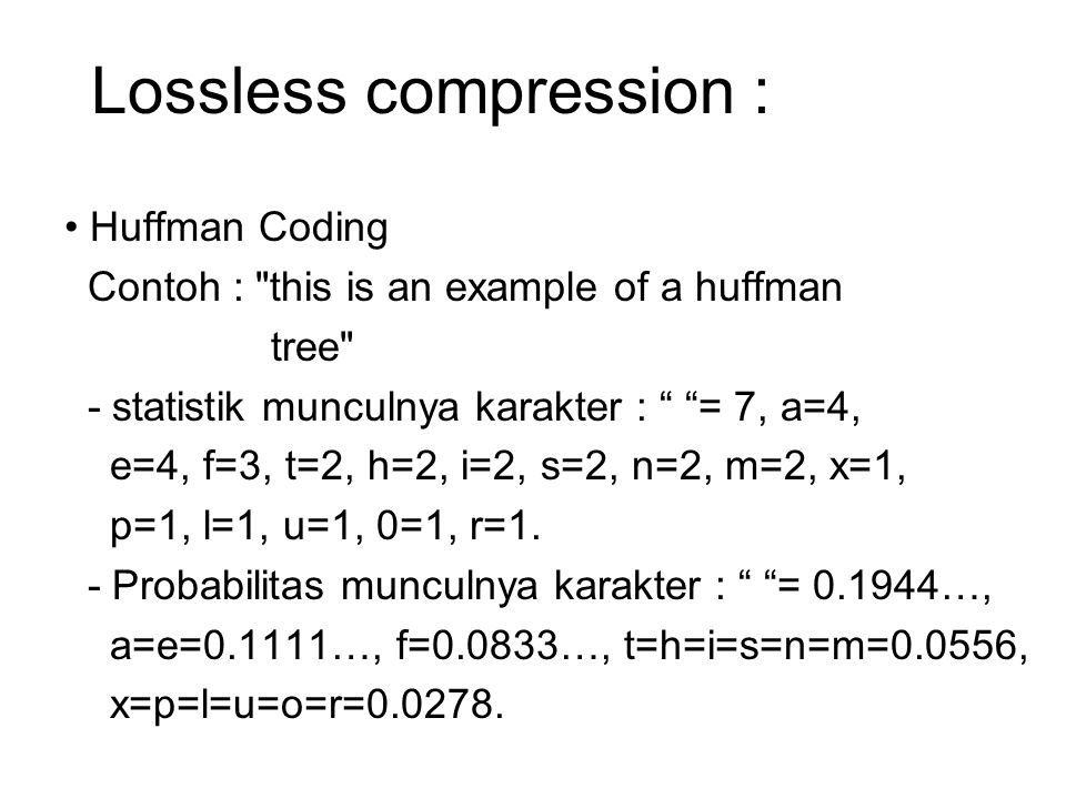 Lossless compression : Huffman Coding Contoh : this is an example of a huffman tree - statistik munculnya karakter : = 7, a=4, e=4, f=3, t=2, h=2, i=2, s=2, n=2, m=2, x=1, p=1, l=1, u=1, 0=1, r=1.