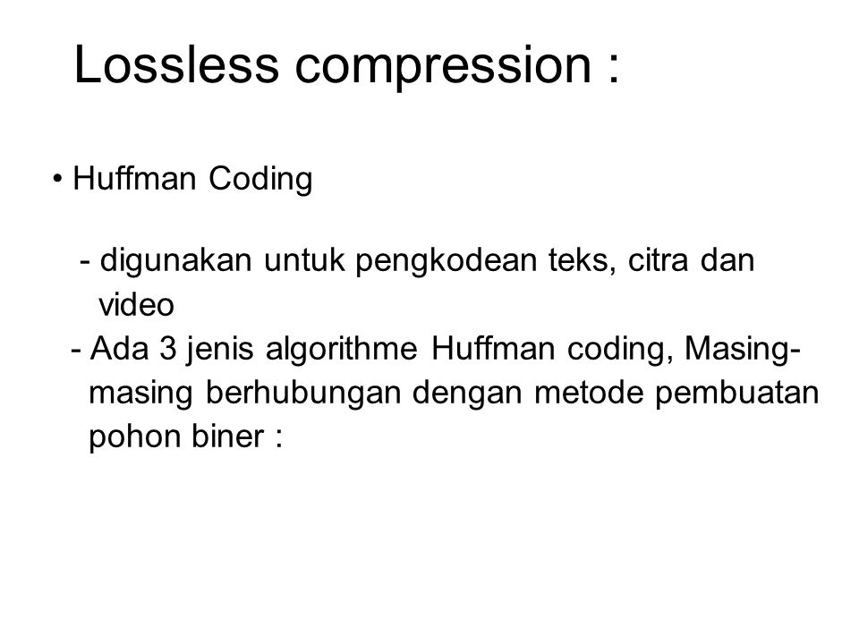 Lossless compression : Huffman Coding statik : code setiap karakter ditentukan langsung oleh algoritma (contoh : teks berbahasa Prancis, dimana frekuensi kemunculan huruf e sangat banyak sehingga code bitnya kecil.