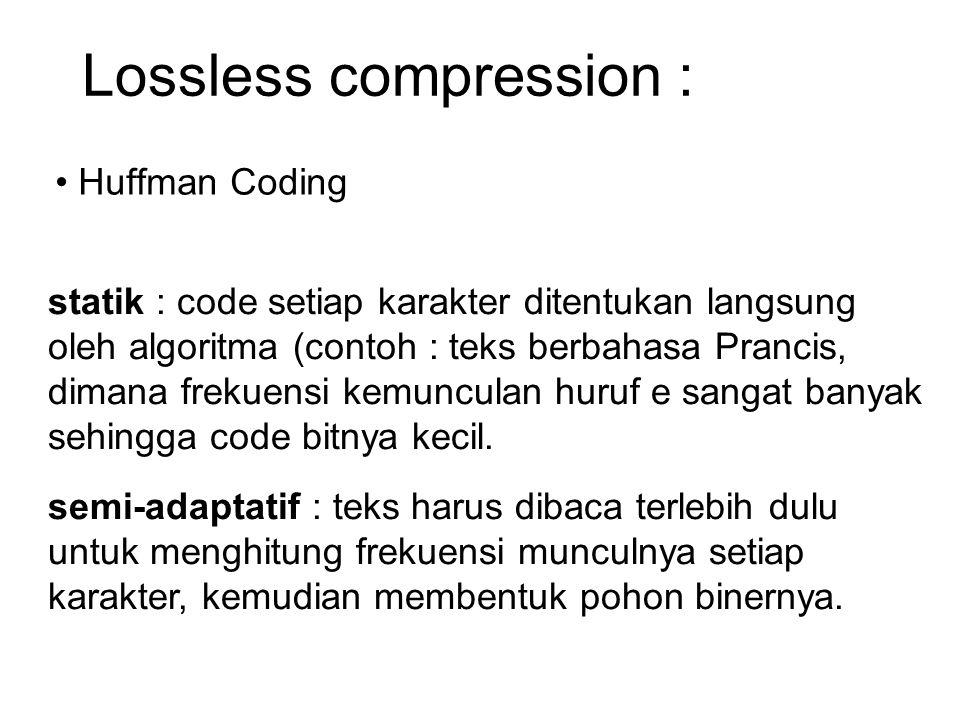 Lossless compression : Huffman Coding adaptatif : Metode ini memberikan rasio kompresi yang tinggi karena pohon biner Dibentuk secara dinamik mengikuti tahapan compresi.