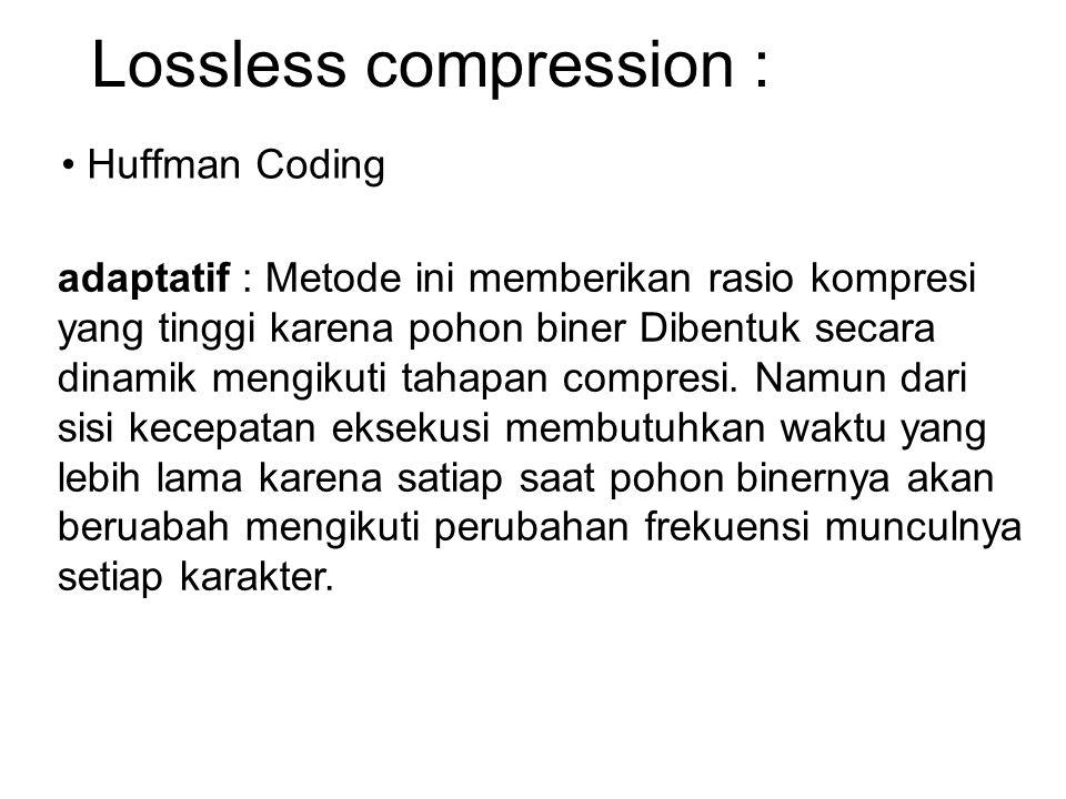 Lossless compression : Huffman Coding adaptatif : Metode ini memberikan rasio kompresi yang tinggi karena pohon biner Dibentuk secara dinamik mengikut