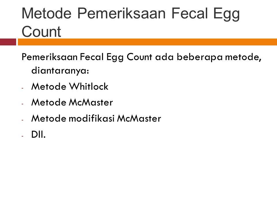 Metode Modifikasi McMaster Koleksi Feces Segar, timbang ± 5 gram + NaCl jenuh sampai ± 200 cc, aduk dengan bantuan Vibromix selama 10' Ambil sebanyak ± 2cc, masukkan ke dlm kamar hitung McMaster, diamkan 5' Periksa di bawah mikroskop Determinasi jenis telur cacing dan atau penghitungan telur cacing